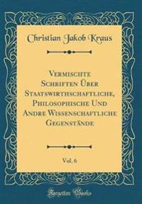 Vermischte Schriften Über Staatswirthschaftliche, Philosophische Und Andre Wissenschaftliche Gegenstände, Vol. 6 (Classic Reprint)