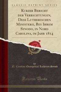 Kurzer Bericht der Verrichtungen, Dess Lutherischen Ministerii, Bey Ihrem Synodo, in Nord Carolina, im Jahr 1814 (Classic Reprint)