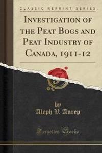 Investigation of the Peat Bogs and Peat Industry of Canada, 1911-12 (Classic Reprint)