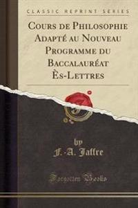 Cours de Philosophie Adapté au Nouveau Programme du Baccalauréat Ès-Lettres (Classic Reprint)