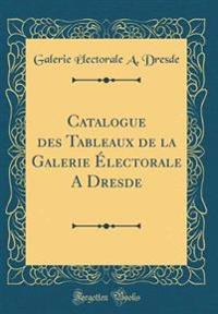 Catalogue des Tableaux de la Galerie Électorale A Dresde (Classic Reprint)
