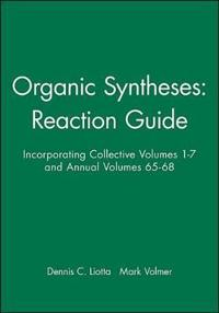 Organic Syntheses: Reaction Guide: Incorporating Collective Volumes 1 - 7 and Annual Volumes 65 - 68