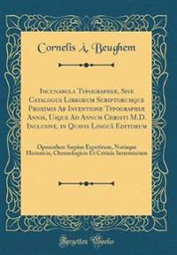 Incunabula Typographiæ, Sive Catalogus Librorum Scriptorumque Proximis Ab Inventione Typographiæ Annis, Usque Ad Annum Christi M.D. Inclusive, in Quavis Linguâ Editorum