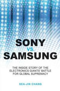 Sony vs Samsung: The Inside Story of the Electronics Giants' Battle For Glo