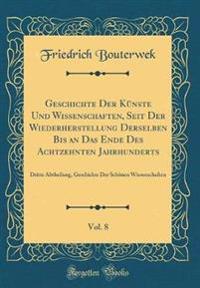 Geschichte Der Künste Und Wissenschaften, Seit Der Wiederherstellung Derselben Bis an Das Ende Des Achtzehnten Jahrhunderts, Vol. 8