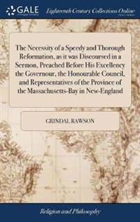 The Necessity of a Speedy and Thorough Reformation, as It Was Discoursed in a Sermon, Preached Before His Excellency the Governour, the Honourable Council, and Representatives of the Province of the Massachusetts-Bay in New-England