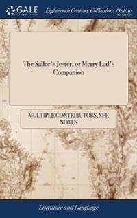 The Sailor's Jester, or Merry Lad's Companion: Being a Diverting, Droll and Entetaining Collection of Funny Jests, Witty Replies, Dangerous Escapes, o
