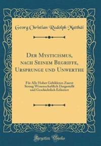 Der Mysticismus, Nach Seinem Begriffe, Ursprunge Und Unwerthe: Für Alle Hoher Gebildeten Zuerst Streng Wissenschaftlich Dargestellt Und Geschichtlich