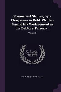 Scenes and Stories, by a Clergyman in Debt. Written During His Confinement in the Debtors' Prisons ..; Volume 3
