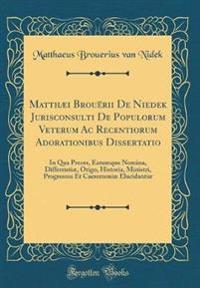 Matthæi Brouërii de Niedek Jurisconsulti de Populorum Veterum AC Recentiorum Adorationibus Dissertatio: In Qua Preces, Earumque Nomina, Differentiæ, O