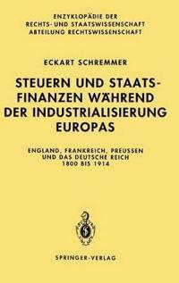 Steuern Und Staatsfinanzen Wahrend Der Industrialisierung Europas: England, Frankreich, Preuen Und Das Deutsche Reich 1800 Bis 1914