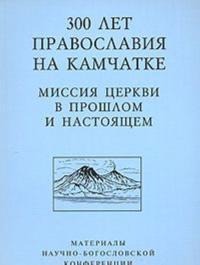 300 let Pravoslavija na Kamchatke. Missija Tserkvi v proshlom i nastojaschem. Materialy Nauchno-bogoslovskoj konferentsii
