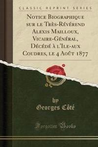 Notice Biographique sur le Très-Révérend Alexis Mailloux, Vicaire-Général, Décédé à l'Ile-aux Coudres, le 4 Août 1877 (Classic Reprint)