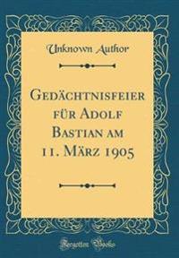 Gedächtnisfeier für Adolf Bastian am 11. März 1905 (Classic Reprint)