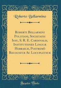 Roberti Bellarmini Politiani, Societatis Iesu, S. R. E. Cardinalis, Institutiones Linguæ Hebraicæ, Postremò Recognitæ Ac Locupletatæ (Classic Reprint)