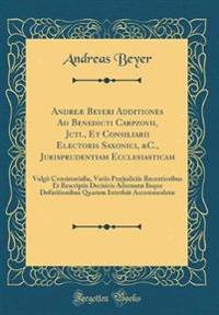 Andreæ Beyeri Additiones Ad Benedicti Carpzovii, Jcti., Et Consiliarii Electoris Saxonici, &C., Jurisprudentiam Ecclesiasticam