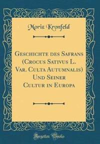 Geschichte des Safrans (Crocus Sativus L. Var. Culta Autumnalis) Und Seiner Cultur in Europa (Classic Reprint)