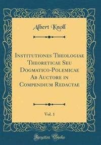 Institutiones Theologiae Theoreticae Seu Dogmatico-Polemicae Ab Auctore in Compendium Redactae, Vol. 1 (Classic Reprint)