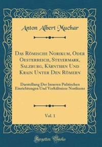 Das Römische Norikum, Oder Oesterreich, Steyermark, Salzburg, Kärnthen Und Krain Unter Den Römern, Vol. 1