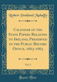 Calendar of the State Papers Relating to Ireland, Preserved in the Public Record Office, 1663-1665, Vol. 2 (Classic Reprint)