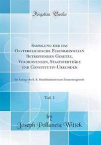 Sammlung der das Oesterreichische Eisenbahnwesen Betreffenden Gesetze, Verordnungen, Staatsverträge und Constitutiv-Urkunden, Vol. 1