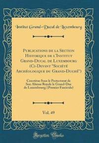 """Publications de la Section Historique de l'Institut Grand-Ducal de Luxembourg (Ci-Devant """"Société Archéologique du Grand-Duché""""), Vol. 49"""