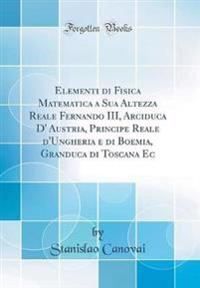 Elementi di Fisica Matematica a Sua Altezza Reale Fernando III, Arciduca D' Austria, Principe Reale d'Ungheria e di Boemia, Granduca di Toscana Ec (Classic Reprint)
