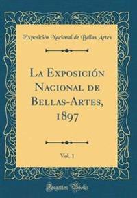 La Exposición Nacional de Bellas-Artes, 1897, Vol. 1 (Classic Reprint)