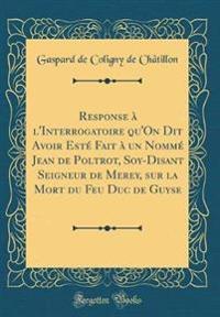 Response à l'Interrogatoire qu'On Dit Avoir Esté Fait à un Nommé Jean de Poltrot, Soy-Disant Seigneur de Merey, sur la Mort du Feu Duc de Guyse (Classic Reprint)