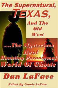 The Supernatural, Texas, and the Old West: ....the Mysterious Real Haunting Paranormal World of Ghosts