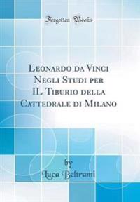 Leonardo da Vinci Negli Studi per IL Tiburio della Cattedrale di Milano (Classic Reprint)