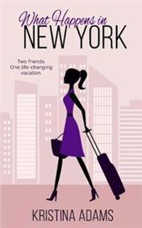What Happens in New York: Two Friends. One Life-Changing Vacation.