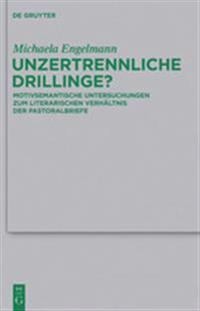 Unzertrennliche Drillinge?: Motivsemantische Untersuchungen Zum Literarischen Verhaltnis Der Pastoralbriefe