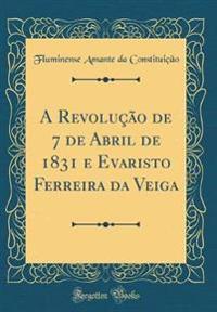A Revolução de 7 de Abril de 1831 e Evaristo Ferreira da Veiga (Classic Reprint)