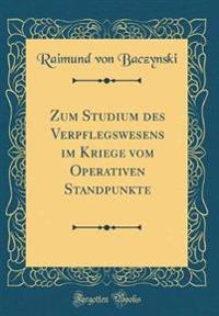 Zum Studium des Verpflegswesens im Kriege vom Operativen Standpunkte (Classic Reprint)