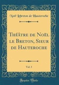 Théâtre de Noël le Breton, Sieur de Hauteroche, Vol. 3 (Classic Reprint)