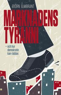 Marknadens tyranni - och  demokratins räddning