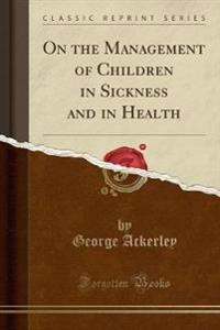 On the Management of Children in Sickness and in Health (Classic Reprint)