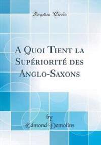 A Quoi Tient la Supériorité des Anglo-Saxons (Classic Reprint)