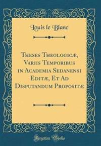 Theses Theologicæ, Variis Temporibus in Academia Sedanensi Editæ, Et Ad Disputandum Propositæ (Classic Reprint)