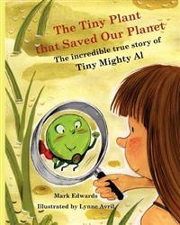 The Tiny Plant That Saved Our Planet: The Incredible True Story of Tiny Mighty Al