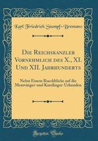 Die Reichskanzler Vornehmlich Des X., XI. Und XII. Jahrhunderts: Nebst Einem Rueckblicke Auf Die Merovinger-Und Karolinger-Urkunden (Classic Reprint)