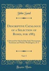 Descriptive Catalogue of a Selection of Roses, for 1883, Vol. 5: Cultivated for Sale by John Saul, Nurseryman, Seedsman and Florist, Washington, D. C