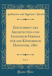 Zeitschrift Des Architecten-Und Ingenieur-Vereins Für Das Königreich Hannover, 1861, Vol. 7 (Classic Reprint)