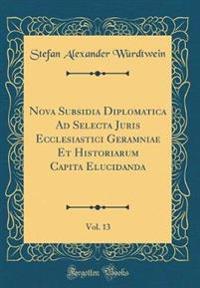 Nova Subsidia Diplomatica Ad Selecta Juris Ecclesiastici Geramniae Et Historiarum Capita Elucidanda, Vol. 13 (Classic Reprint)
