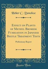 Effect on Plants of Methyl Bromide Fumigation in Japanese Beetle Treatment Tests: Preliminary Report (Classic Reprint)