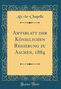 Amtsblatt Der Königlichen Regierung Zu Aachen, 1884 (Classic Reprint)