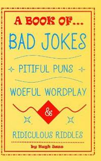 A Book of Bad Jokes, Pitiful Puns, Woeful Wordplay and Ridiculous Riddles (Hardcover)