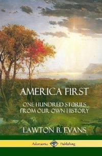 America First: One Hundred Stories from Our Own History (United States History) (Hardcover)