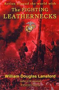 The Fighting Leathernecks: Marine Corps Action and Adventure Around the World